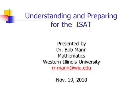 Understanding and Preparing for the ISAT Presented by Dr. Bob Mann Mathematics Western Illinois University Nov. 19, 2010.