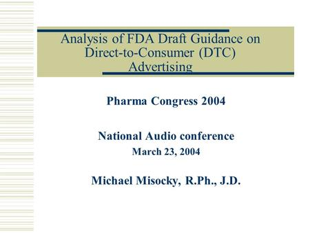 Analysis of FDA Draft Guidance on Direct-to-Consumer (DTC) Advertising Pharma Congress 2004 National Audio conference March 23, 2004 Michael Misocky, R.Ph.,