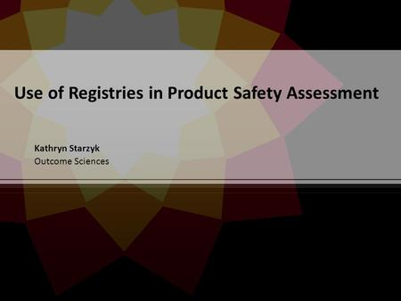 Use of Registries in Product Safety Assessment Kathryn Starzyk Outcome Sciences.