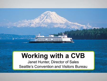 Working with a CVB Janet Hunter, Director of Sales Seattle's Convention and Visitors Bureau.