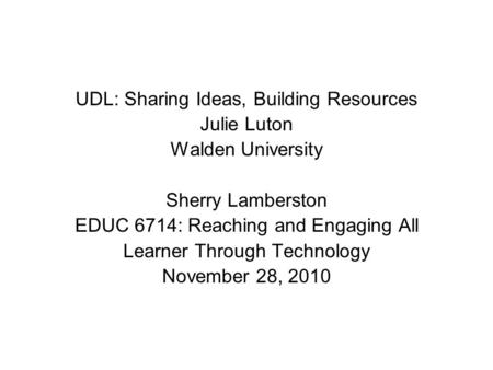UDL: Sharing Ideas, Building Resources Julie Luton Walden University Sherry Lamberston EDUC 6714: Reaching and Engaging All Learner Through Technology.