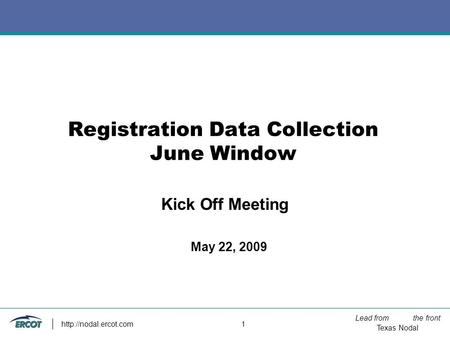 Lead from the front Texas Nodal  1 Registration Data Collection June Window May 22, 2009 Kick Off Meeting.