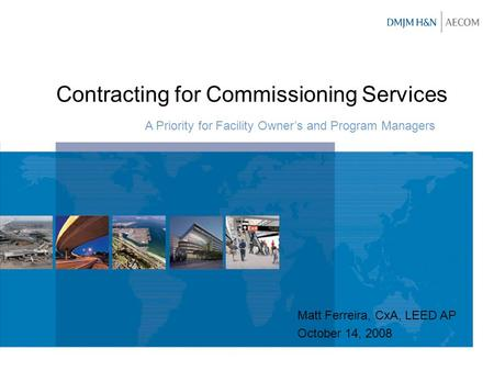 Contracting for Commissioning Services A Priority for Facility Owner's and Program Managers Matt Ferreira, CxA, LEED AP October 14, 2008.