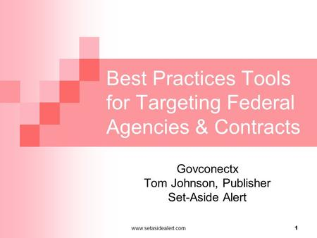 Www.setasidealert.com 1 Best Practices Tools for Targeting Federal Agencies & Contracts Govconectx Tom Johnson, Publisher Set-Aside Alert.