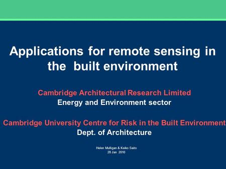 Applications for remote sensing in the built environment Helen Mulligan & Keiko Saito 28 Jan 2010 Cambridge Architectural Research Limited Energy and Environment.