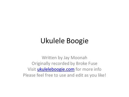 Ukulele Boogie Written by Jay Moonah Originally recorded by Broke Fuse Visit ukuleleboogie.com for more infoukuleleboogie.com Please feel free to use and.