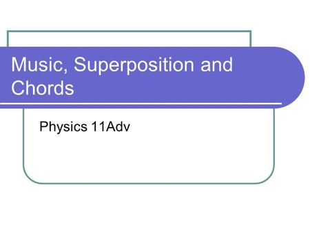 Music, Superposition and Chords Physics 11Adv. Comprehension Check 1. What beat frequency would you expect if two trumpets play the same note but one.