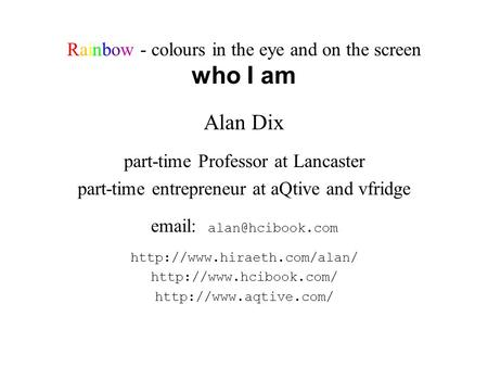 Rainbow - colours in the eye and on the screen who I am Alan Dix part-time Professor at Lancaster part-time entrepreneur at aQtive and vfridge