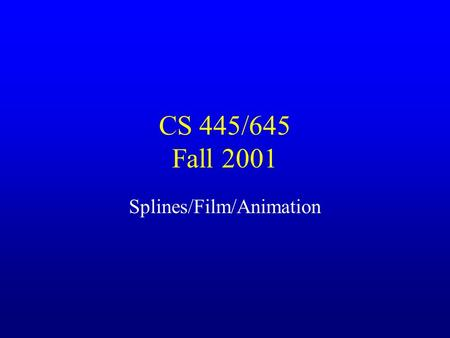 CS 445/645 Fall 2001 Splines/Film/Animation. Final Exam Thursday, December 13 th from 7 – 10 p.m. –Room Olsson 011 You may use one sheet of notes (8.5.