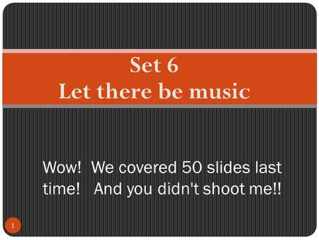 Set 6 Let there be music 1 Wow! We covered 50 slides last time! And you didn't shoot me!!