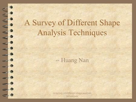 A survey of different shape analysis techniques 1 A Survey of Different Shape Analysis Techniques -- Huang Nan.