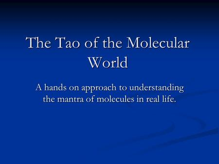 The Tao of the Molecular World A hands on approach to understanding the mantra of molecules in real life.