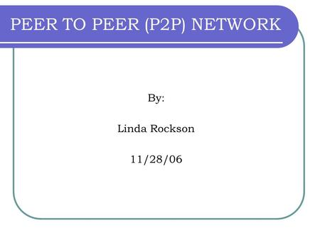 PEER TO PEER (P2P) NETWORK By: Linda Rockson 11/28/06.