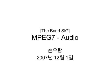 [The Band SIG] MPEG7 - Audio 손우람 2007 년 12 월 1 일.