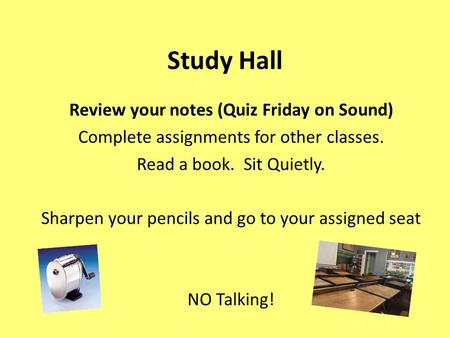 Study Hall Review your notes (Quiz Friday on Sound) Complete assignments for other classes. Read a book. Sit Quietly. Sharpen your pencils and go to your.