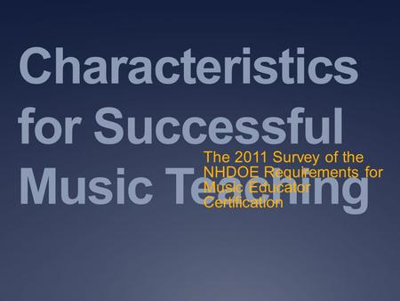 Characteristics for Successful Music Teaching The 2011 Survey of the NHDOE Requirements for Music Educator Certification.