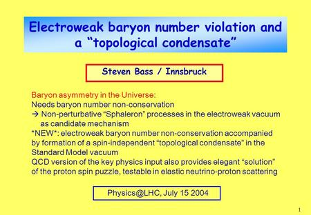 "1 Electroweak baryon number violation and a ""topological condensate"" Steven Bass / Innsbruck July 15 2004 Baryon asymmetry in the Universe:"