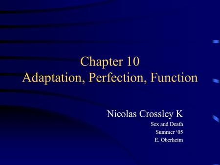 Chapter 10 Adaptation, Perfection, Function Nicolas Crossley K Sex and Death Summer '05 E. Oberheim.