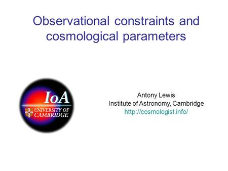 Observational constraints and cosmological parameters Antony Lewis Institute of Astronomy, Cambridge