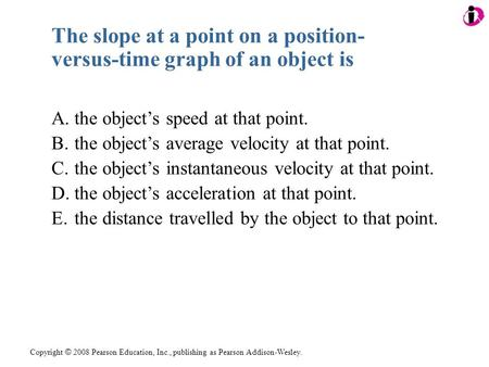 Copyright © 2008 Pearson Education, Inc., publishing as Pearson Addison-Wesley. The slope at a point on a position- versus-time graph of an object is A.