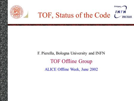 TOF, Status of the Code F. Pierella, Bologna University and INFN TOF Offline Group ALICE Offline Week, June 2002.