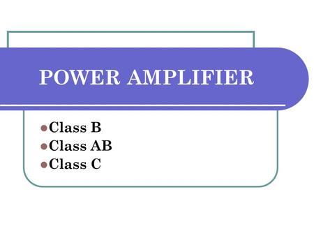 POWER AMPLIFIER Class B Class AB Class C. CLASS B POWER AMPLIFIER Consists of complementary pair electronic devices One conducts for one half cycle of.