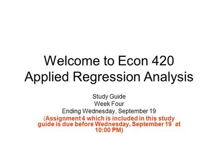 Welcome to Econ 420 Applied Regression Analysis Study Guide Week Four Ending Wednesday, September 19 (Assignment 4 which is included in this study guide.