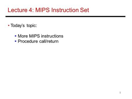 1 Lecture 4: MIPS Instruction Set Today's topic:  More MIPS instructions  Procedure call/return.