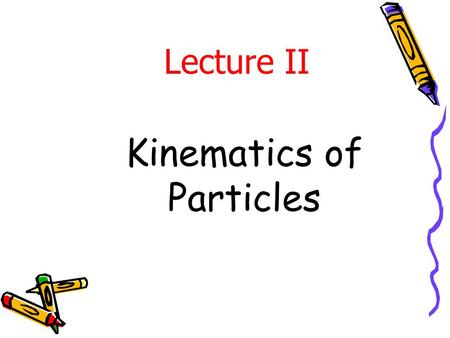 Kinematics of Particles Lecture II. Subjects Covered in Kinematics of Particles Rectilinear motion Curvilinear motion Rectangular coords n-t coords Polar.