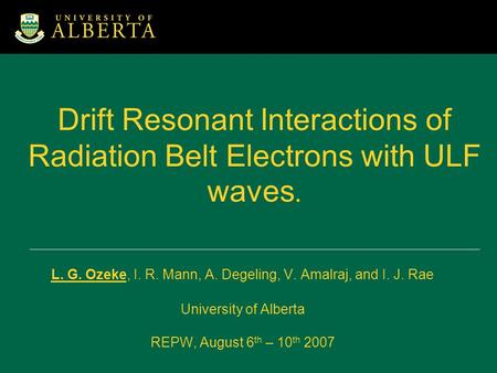 Drift Resonant Interactions of Radiation Belt Electrons with ULF waves. L. G. Ozeke, I. R. Mann, A. Degeling, V. Amalraj, and I. J. Rae University of Alberta.