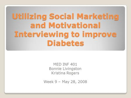 Utilizing Social Marketing and Motivational Interviewing to improve Diabetes MED INF 401 Bonnie Livingston Kristina Rogers Week 9 – May 28, 2008.