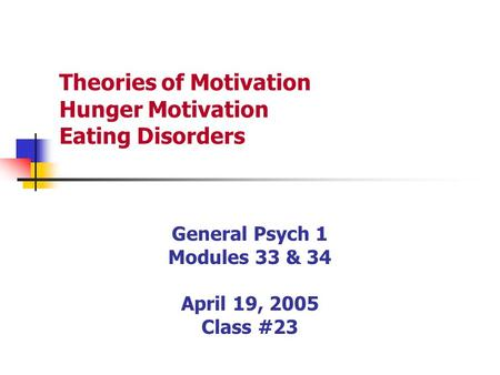 Theories of Motivation Hunger Motivation Eating Disorders General Psych 1 Modules 33 & 34 April 19, 2005 Class #23.