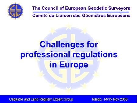 The Council of European Geodetic Surveyors Comité de Liaison des Géomètres Européens Cadastre and Land Registry Expert GroupToledo, 14/15 Nov 2005 Challenges.