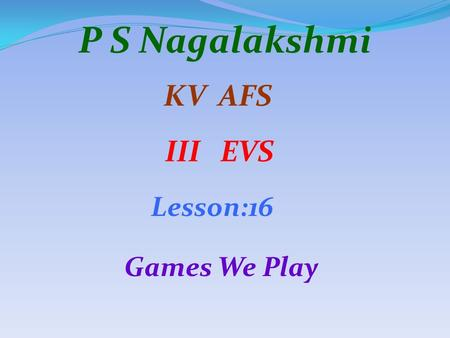 P S Nagalakshmi KV AFS III EVS Lesson:16 Games We Play.
