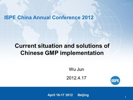 ISPE China Annual Conference 2012 April 16-17 2012 Beijing 1 Current situation and solutions of Chinese GMP implementation Wu Jun 2012.4.17.