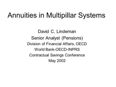 Annuities in Multipillar Systems David C. Lindeman Senior Analyst (Pensions) Division of Financial Affairs, OECD World Bank-OECD-INPRS Contractual Savings.