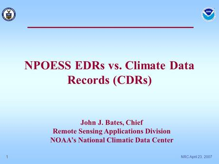 NRC April 23, 2007 1 NPOESS EDRs vs. Climate Data Records (CDRs) John J. Bates, Chief Remote Sensing Applications Division NOAA's National Climatic Data.
