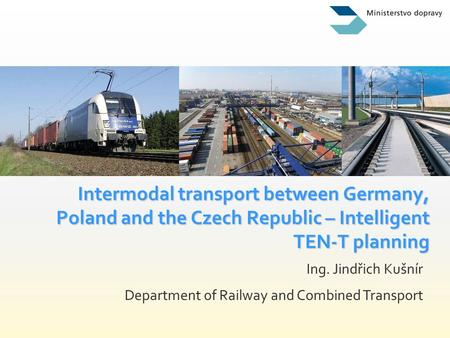 Ing. Jindřich Kušnír Department of Railway and Combined Transport Intermodal transport between Germany, Poland and the Czech Republic – Intelligent TEN-T.