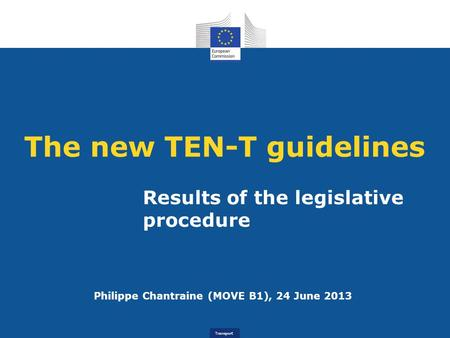 Transport The new TEN-T guidelines Results of the legislative procedure Philippe Chantraine (MOVE B1), 24 June 2013.