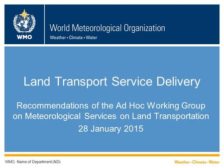 Land Transport Service Delivery Recommendations of the Ad Hoc Working Group on Meteorological Services on Land Transportation 28 January 2015 WMO; Name.