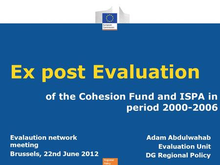 Regional Policy Ex post Evaluation of the Cohesion Fund and ISPA in period 2000-2006 Adam Abdulwahab Evaluation Unit DG Regional Policy Evalaution network.