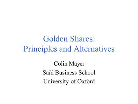Golden Shares: Principles and Alternatives Colin Mayer Saïd Business School University of Oxford.