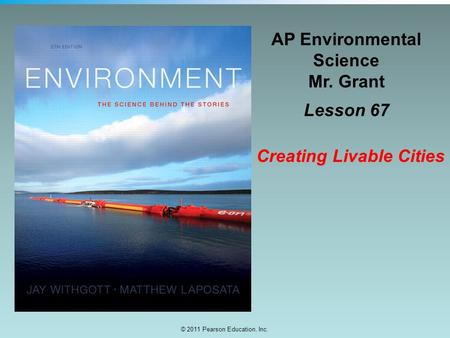 © 2011 Pearson Education, Inc. AP Environmental Science Mr. Grant Lesson 67 Creating Livable Cities.