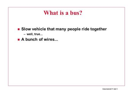 Datorteknik F1 bild 1 What is a bus? Slow vehicle that many people ride together –well, true... A bunch of wires...