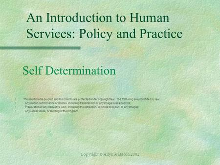 Copyright © Allyn & Bacon 2002 An Introduction to Human Services: Policy and Practice Self Determination §This multimedia product and its contents are.