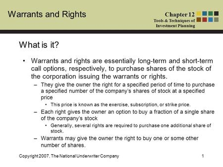 Warrants and Rights Chapter 12 Tools & Techniques of Investment Planning Copyright 2007, The National Underwriter Company1 What is it? Warrants and rights.