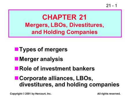 21 - 1 Copyright © 2001 by Harcourt, Inc.All rights reserved. Types of mergers Merger analysis Role of investment bankers Corporate alliances, LBOs, divestitures,
