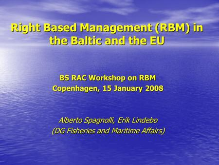 Right Based Management (RBM) in the Baltic and the EU BS RAC Workshop on RBM Copenhagen, 15 January 2008 Alberto Spagnolli, Erik Lindebo (DG Fisheries.
