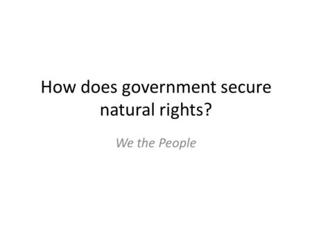 How does government secure natural rights? We the People.