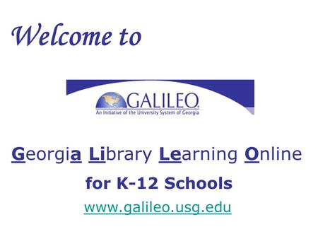 Welcome to Georgia Library Learning Online for K-12 Schools www.galileo.usg.edu.